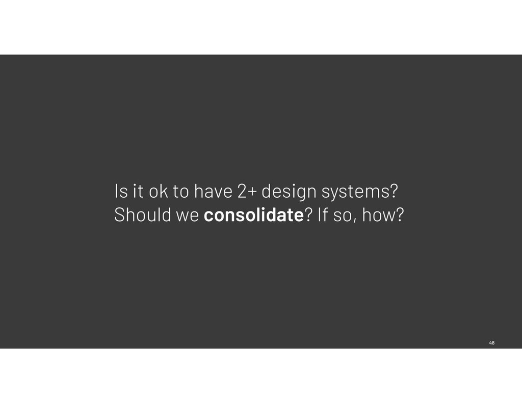 48 Is it ok to have 2+ design systems? Should w...