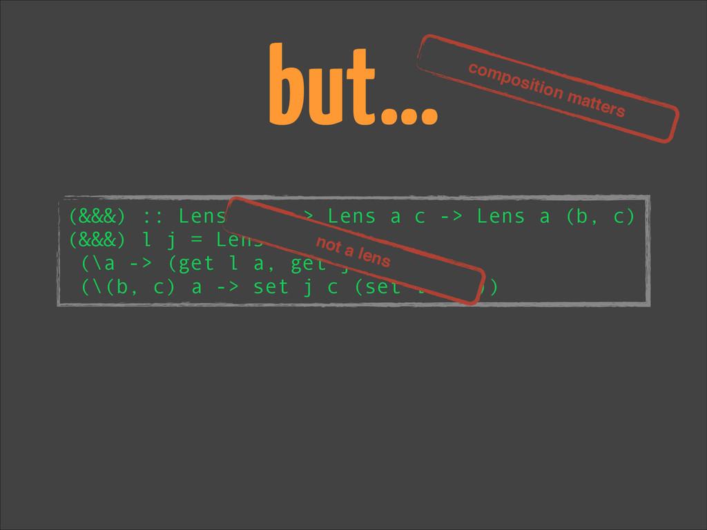but… (&&&) :: Lens a b -> Lens a c -> Lens a (b...