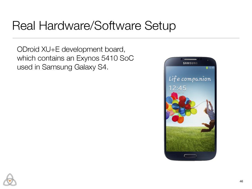 Real Hardware/Software Setup 46 ODroid XU+E dev...