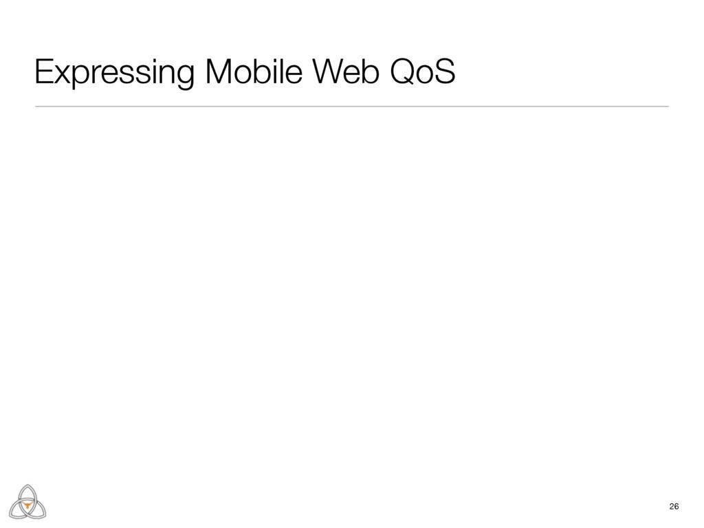 26 Expressing Mobile Web QoS