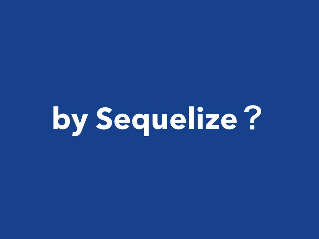 by Sequelizeʁ