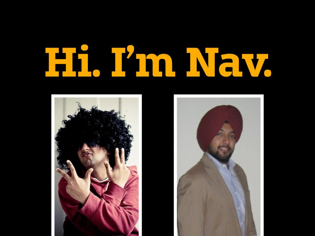 Hi. I'm Nav.