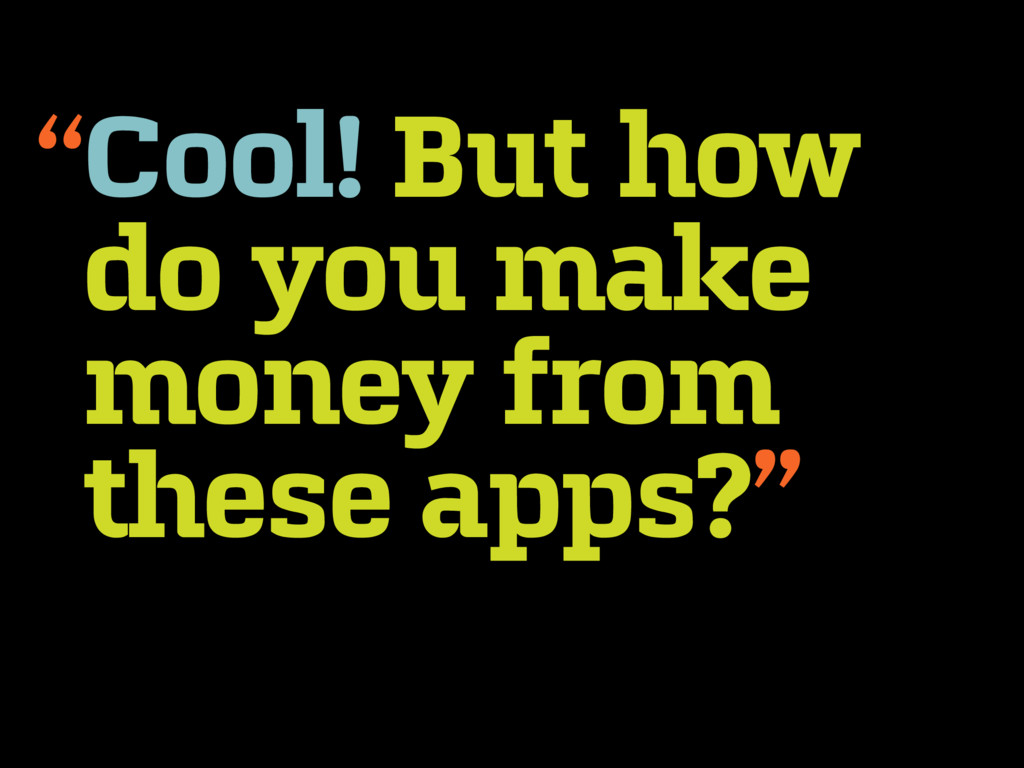 Cool! But how do you make money from these apps...