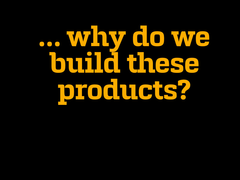 … why do we build these products?