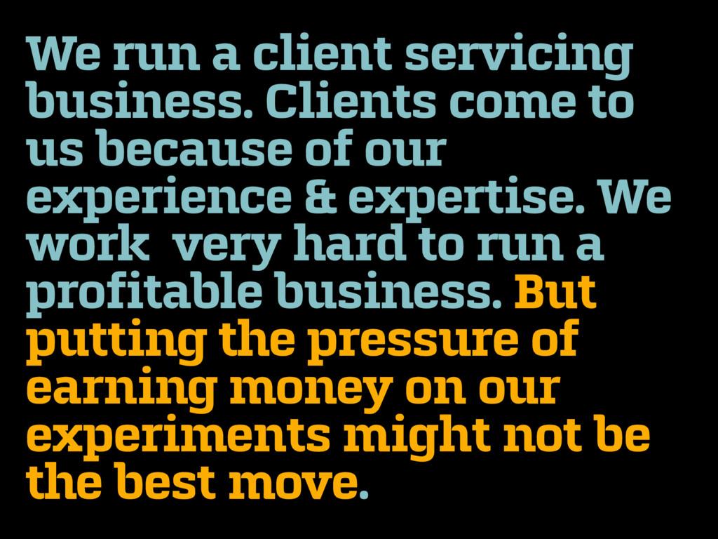 We run a client servicing business. Clients com...