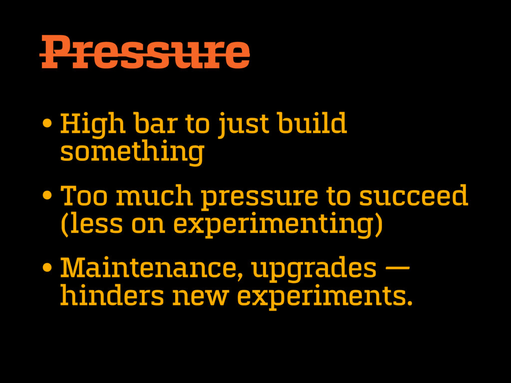 Pressure •High bar to just build something •Too...