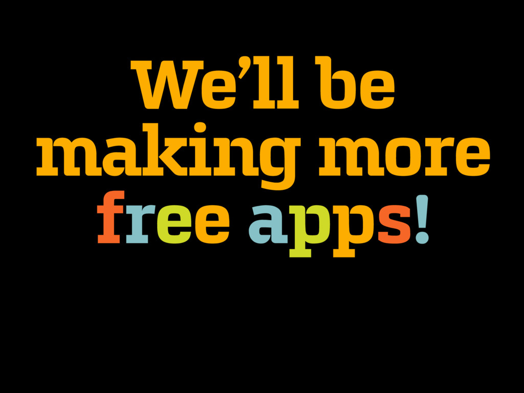 We'll be making more free apps!