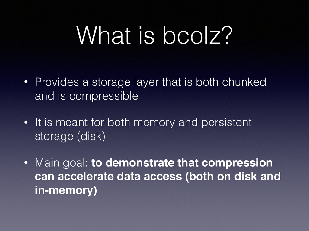 What is bcolz? • Provides a storage layer that ...