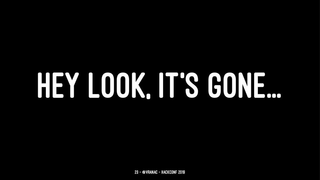 HEY LOOK, IT'S GONE... 23 — @vranac - HackConf ...