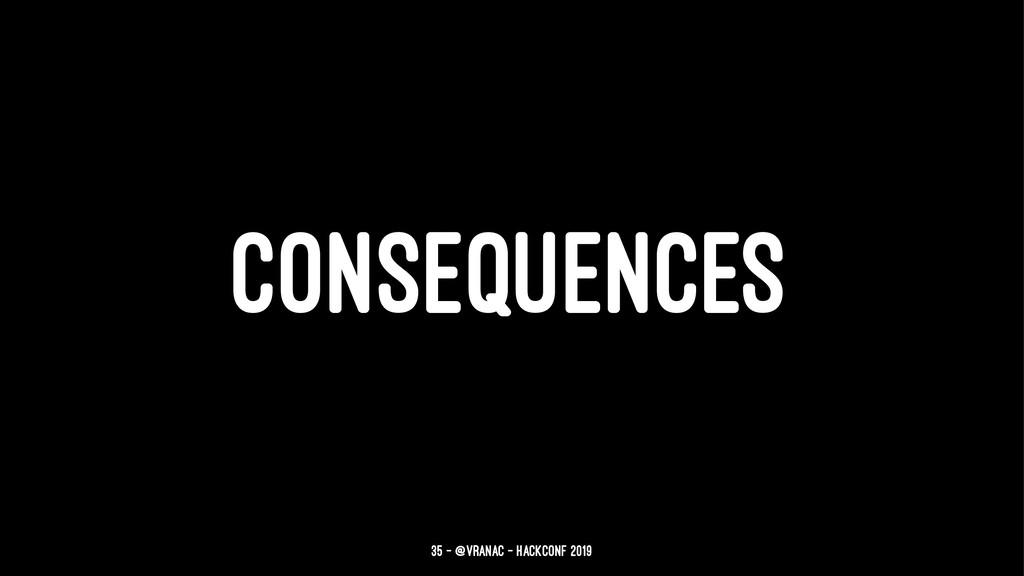 CONSEQUENCES 35 — @vranac - HackConf 2019