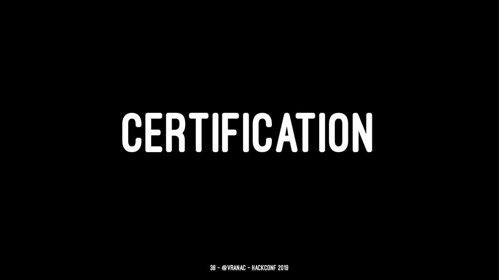 CERTIFICATION 38 — @vranac - HackConf 2019
