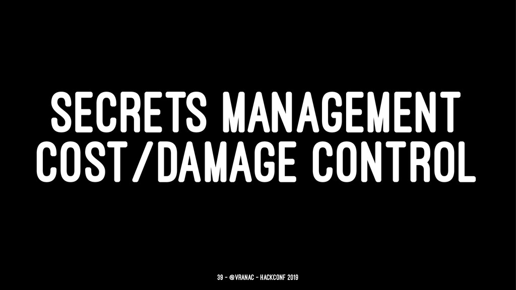 SECRETS MANAGEMENT COST/DAMAGE CONTROL 39 — @vr...
