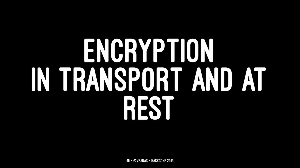 ENCRYPTION IN TRANSPORT AND AT REST 45 — @vrana...