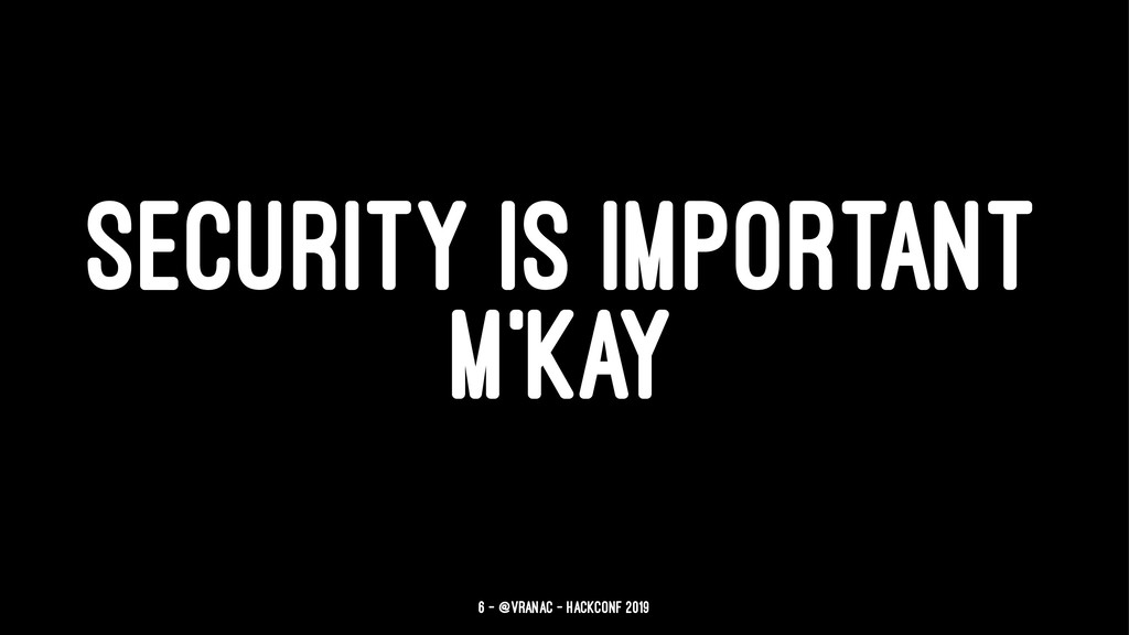 SECURITY IS IMPORTANT M'KAY 6 — @vranac - HackC...