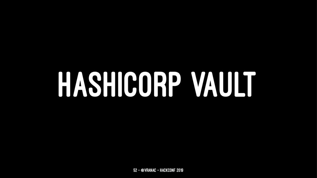 HASHICORP VAULT 52 — @vranac - HackConf 2019