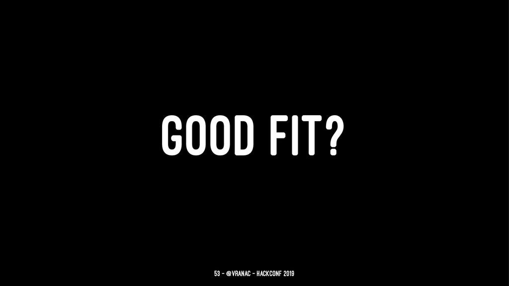 GOOD FIT? 53 — @vranac - HackConf 2019