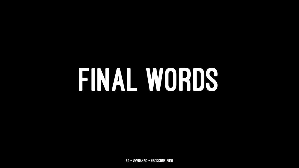 FINAL WORDS 60 — @vranac - HackConf 2019