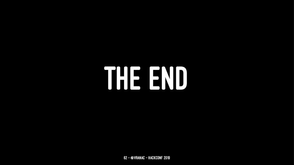 THE END 62 — @vranac - HackConf 2019