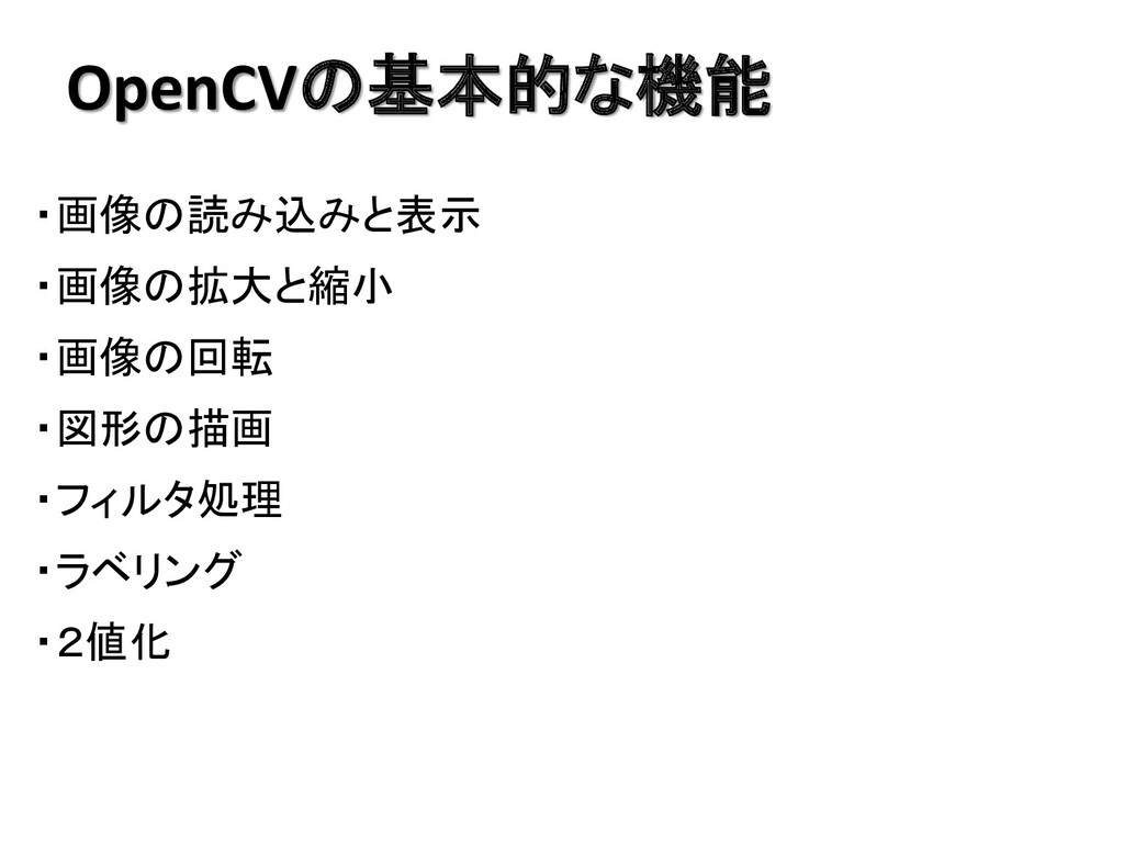 OpenCVの基本的な機能 ・画像の読み込みと表示 ・画像の拡大と縮小 ・画像の回転 ・図形の...