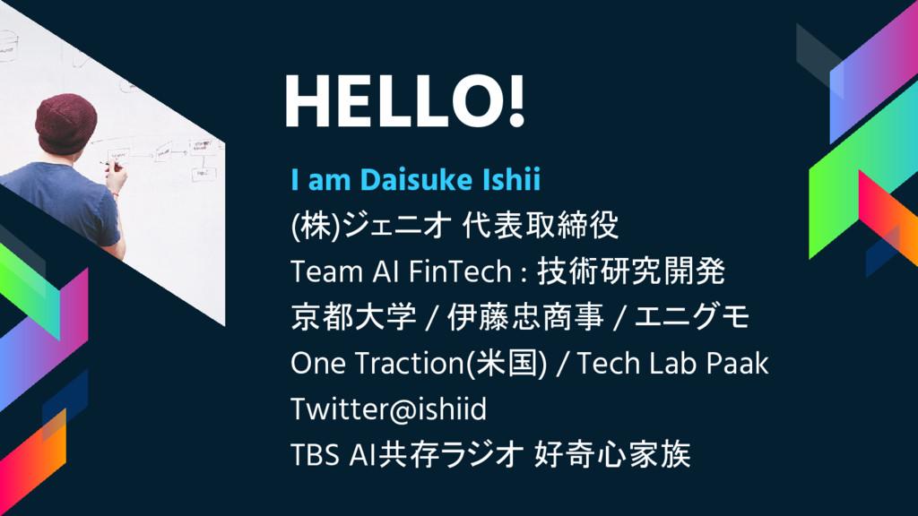 HELLO! I am Daisuke Ishii (株)ジェニオ 代表取締役 Team AI...