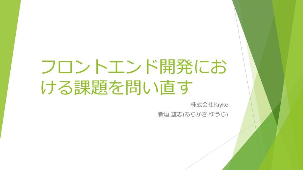フロントエンド開発にお ける課題を問い直す 株式会社Payke 新垣 雄志(あらかき ゆうじ)