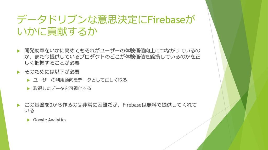 データドリブンな意思決定にFirebaseが いかに貢献するか u 開発効率をいかに⾼めてもそ...