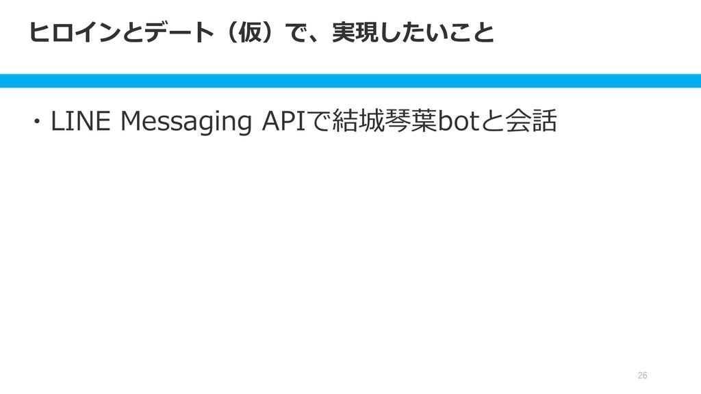 ヒロインとデート(仮)で、実現したいこと 26 ・LINE Messaging APIで結城琴...