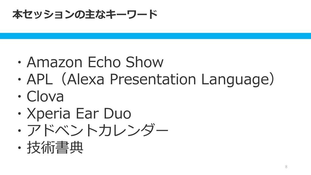本セッションの主なキーワード 8 ・Amazon Echo Show ・APL(Alexa P...