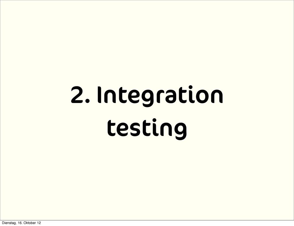 2. Integration testing Dienstag, 16. Oktober 12
