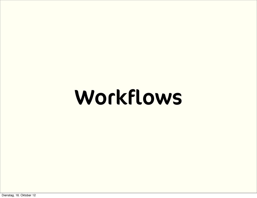 Workflows Dienstag, 16. Oktober 12