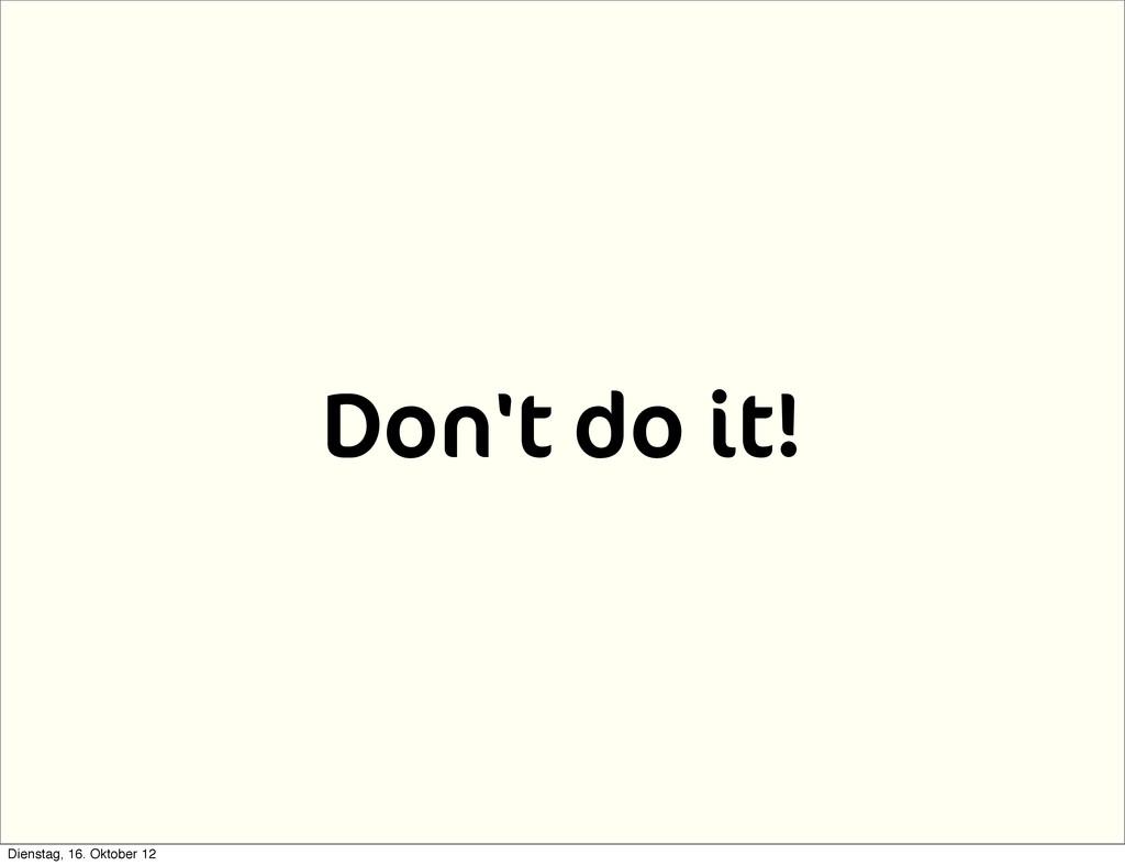 Don't do it! Dienstag, 16. Oktober 12