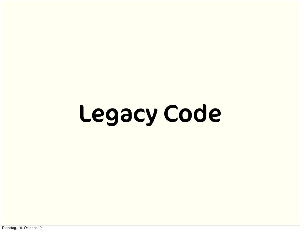 Legacy Code Dienstag, 16. Oktober 12