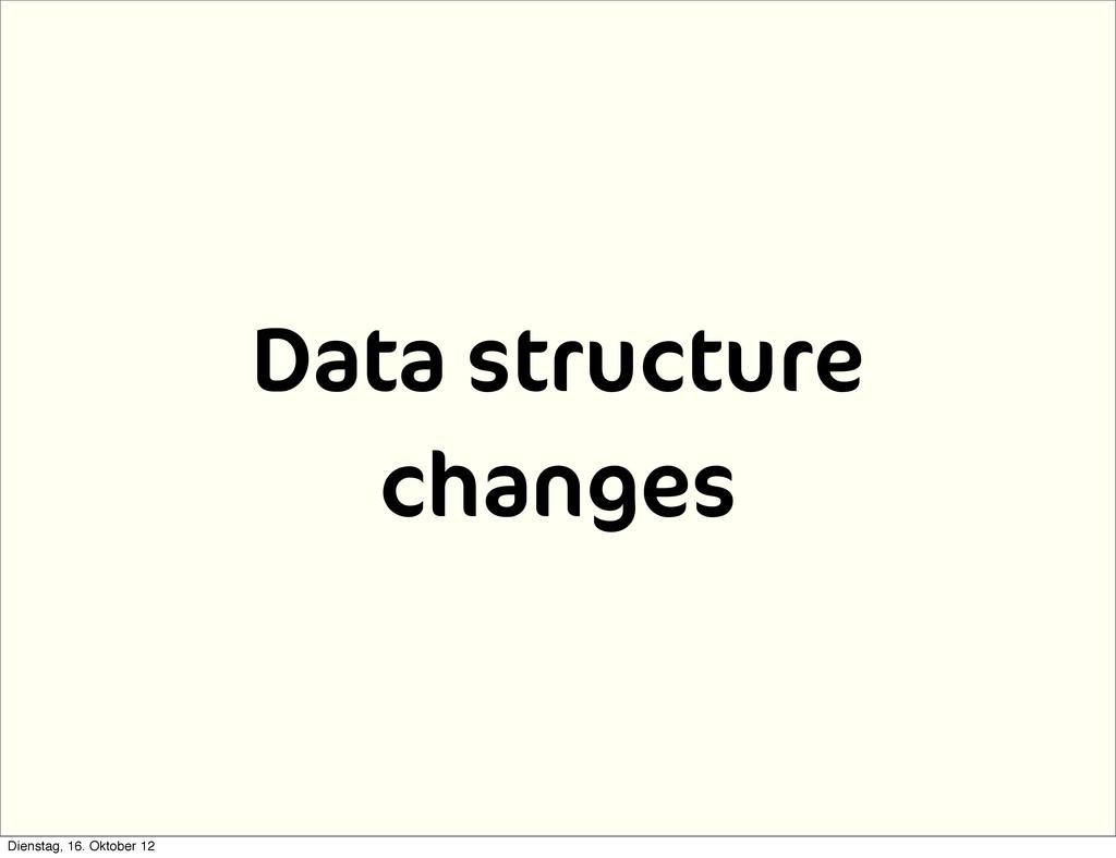 Data structure changes Dienstag, 16. Oktober 12