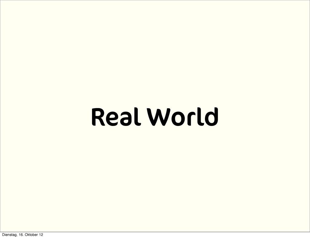 Real World Dienstag, 16. Oktober 12