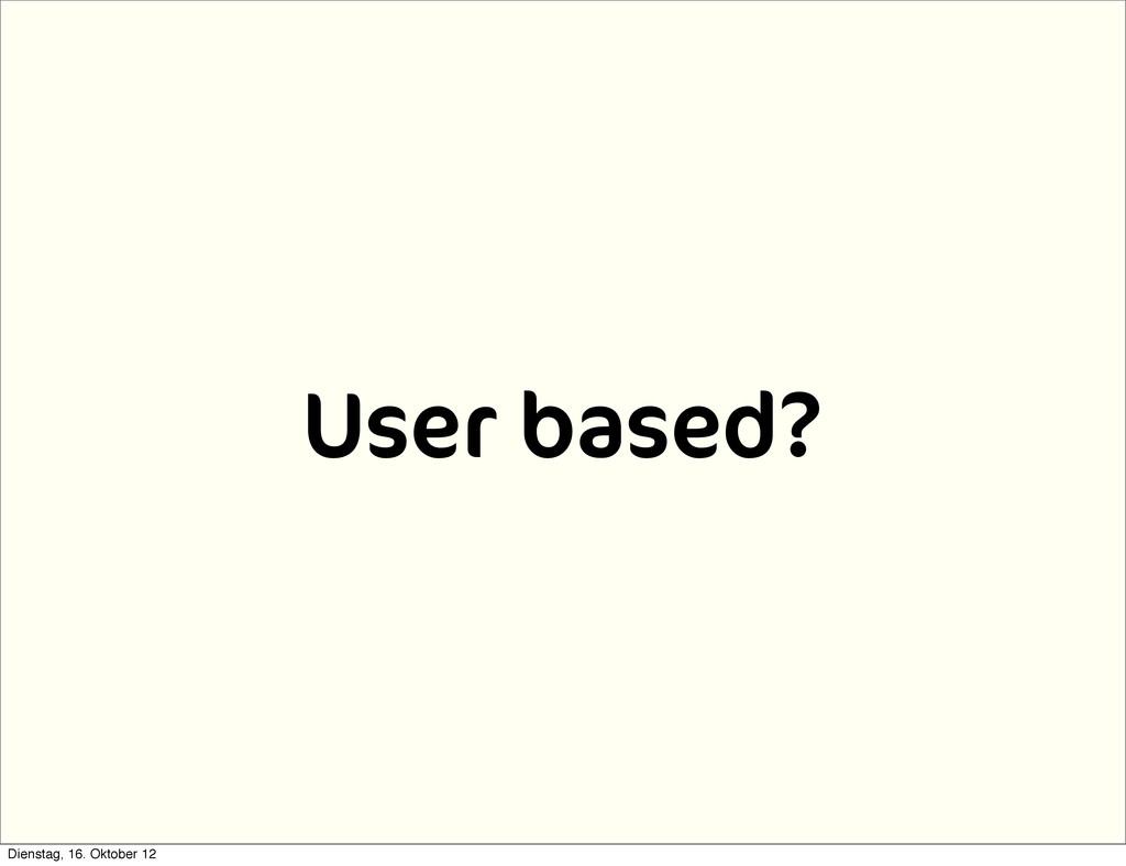 User based? Dienstag, 16. Oktober 12