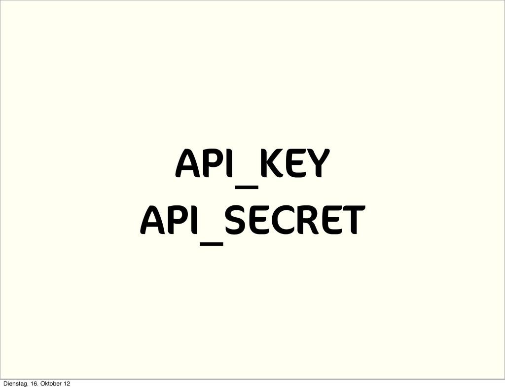 API_KEY API_SECRET Dienstag, 16. Oktober 12