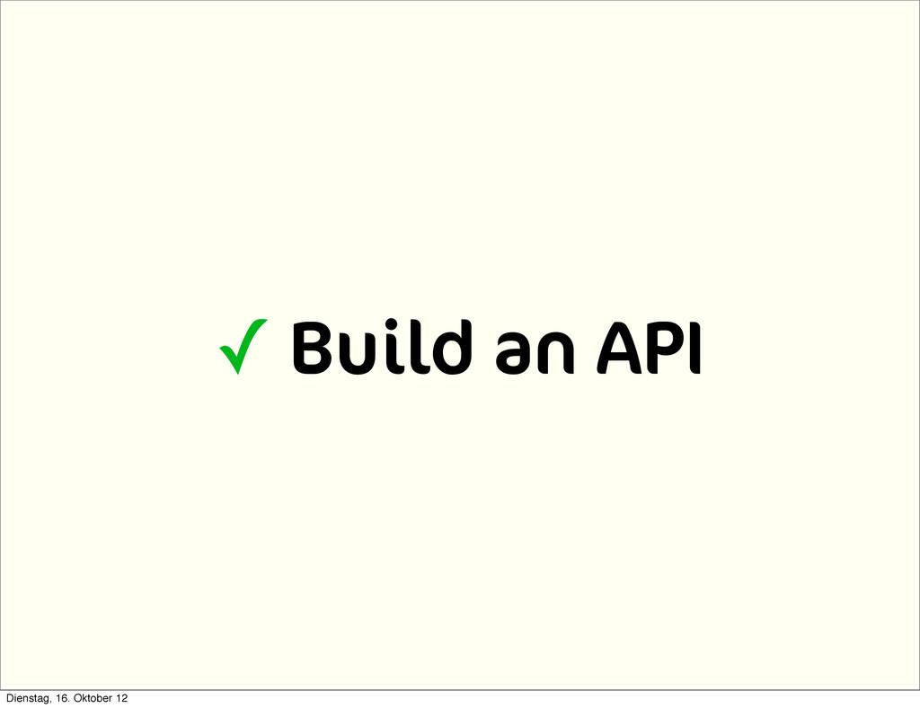 ✓ Build an API Dienstag, 16. Oktober 12