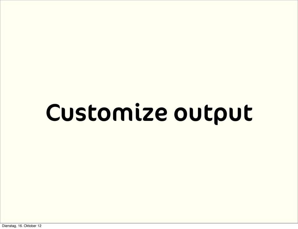 Customize output Dienstag, 16. Oktober 12