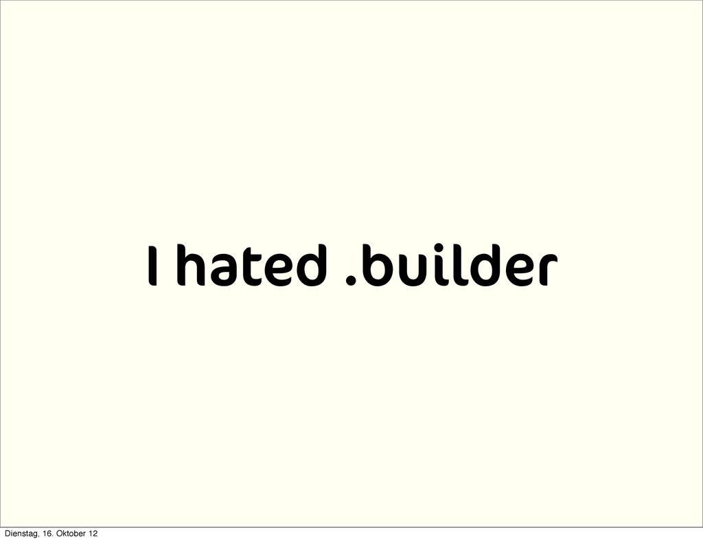 I hated .builder Dienstag, 16. Oktober 12