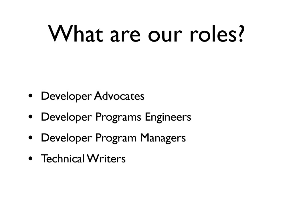 What are our roles? • Developer Advocates • Dev...