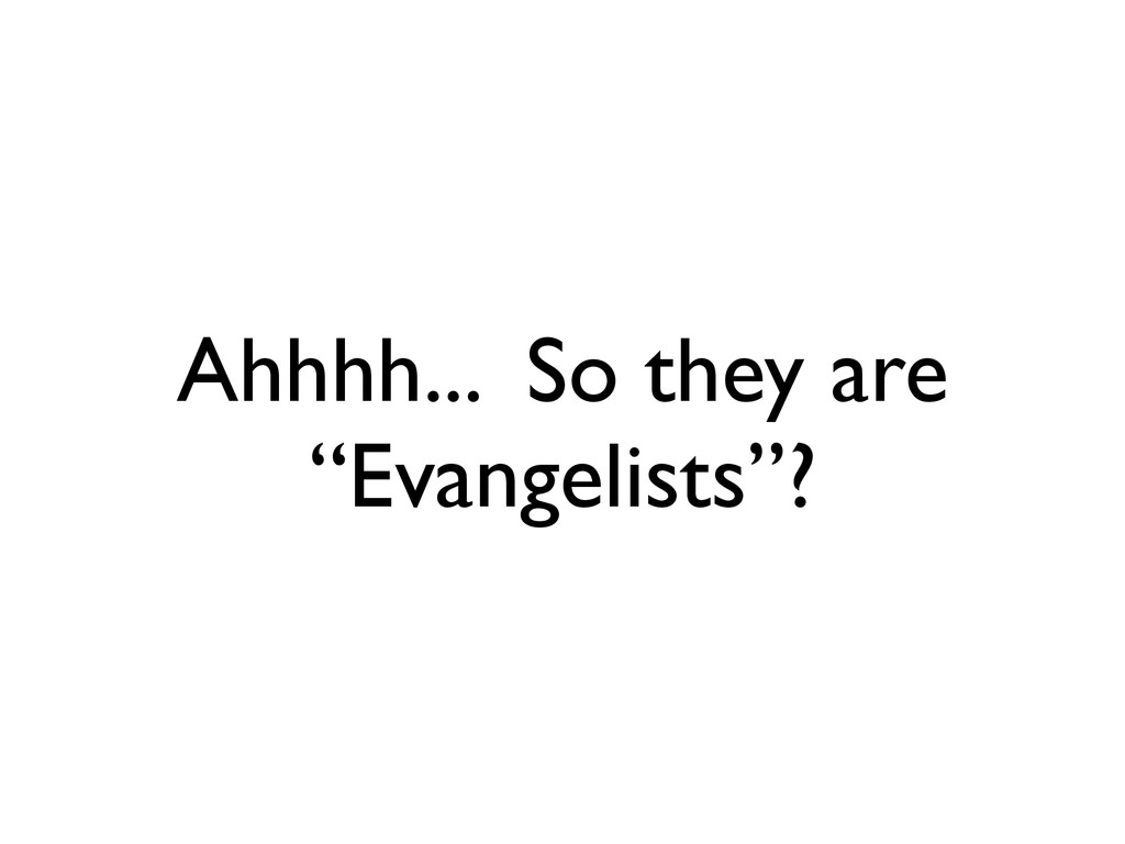 "Ahhhh... So they are ""Evangelists""?"
