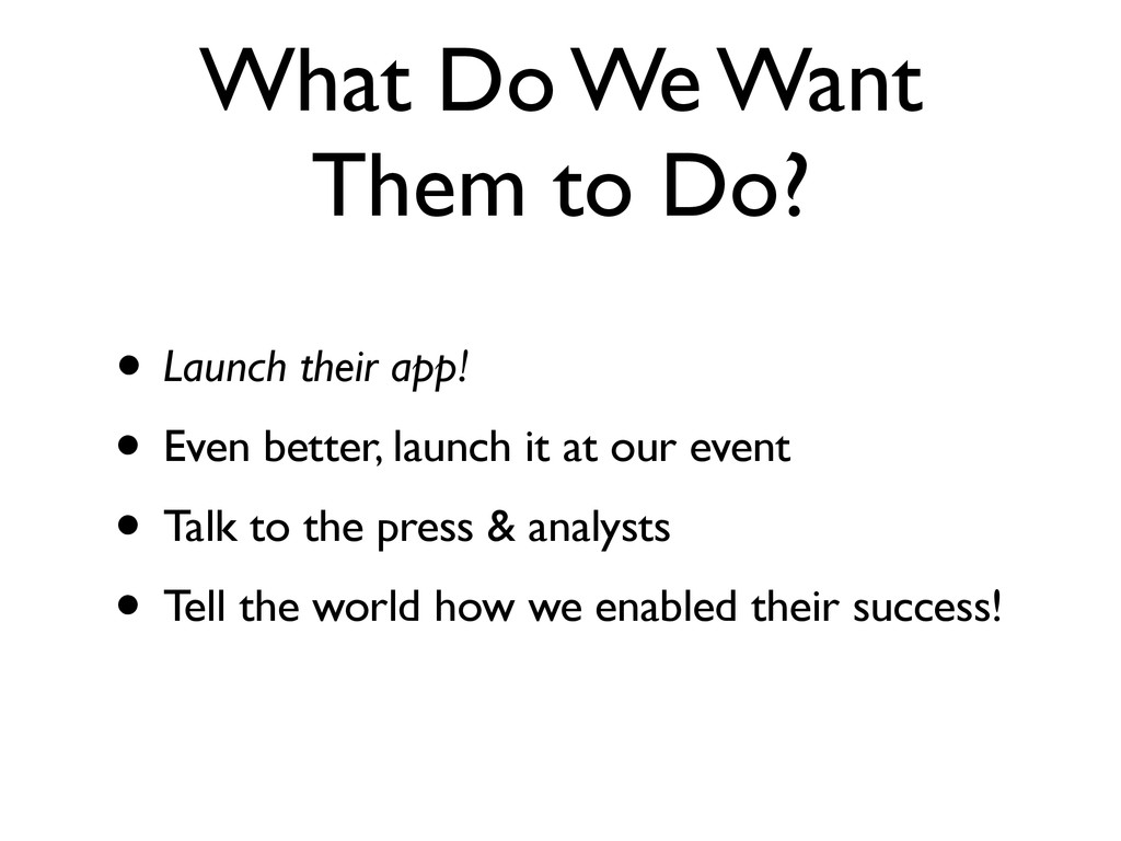 What Do We Want Them to Do? • Launch their app!...