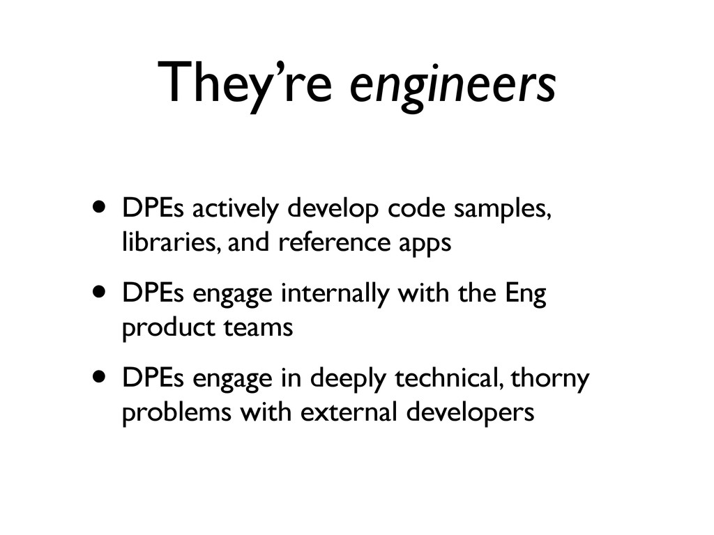 They're engineers • DPEs actively develop code ...