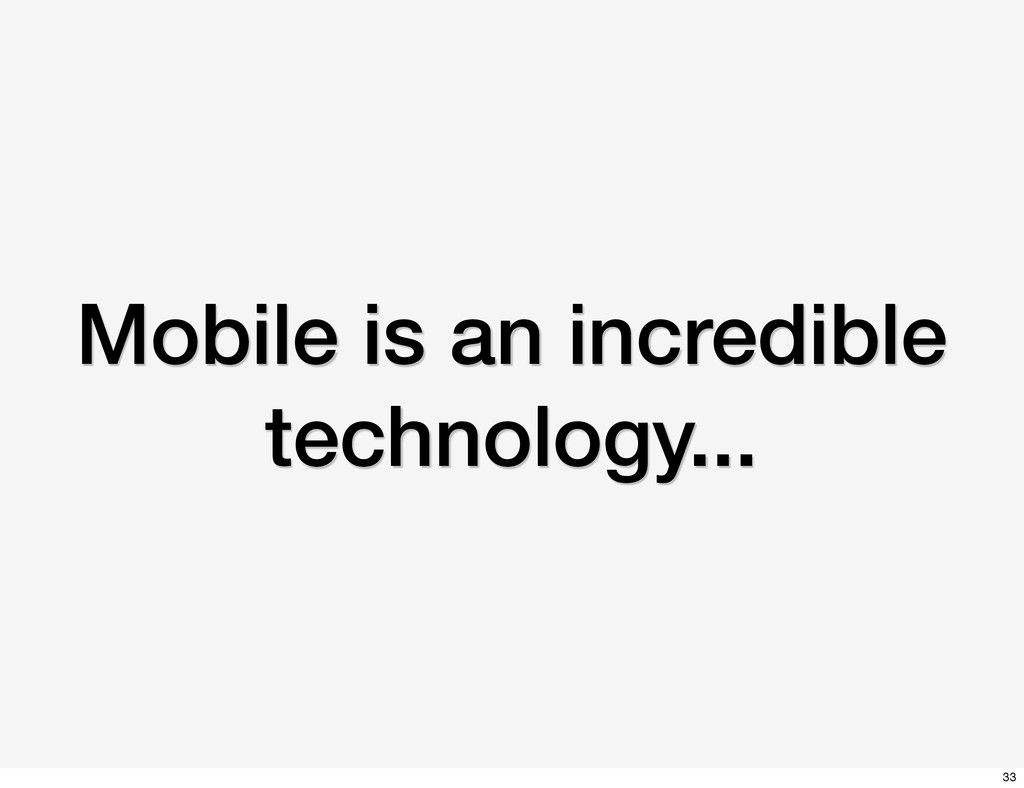 Mobile is an incredible technology... 33