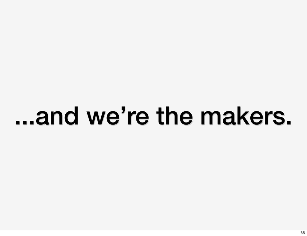 ...and we're the makers. 35