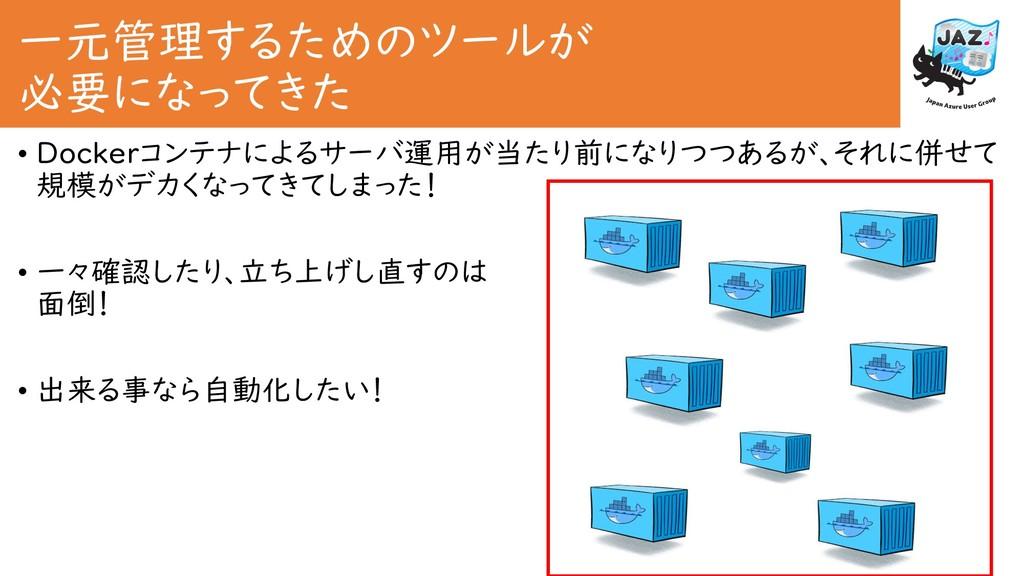 一元管理するためのツールが 必要になってきた • Dockerコンテナによるサーバ運用が当たり...