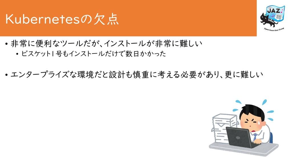 Kubernetesの欠点 • 非常に便利なツールだが、インストールが非常に難しい • ビスケ...