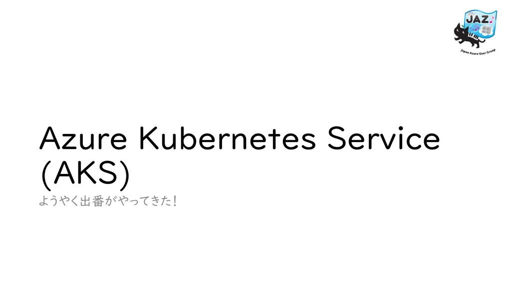 Azure Kubernetes Service (AKS) ようやく出番がやってきた!