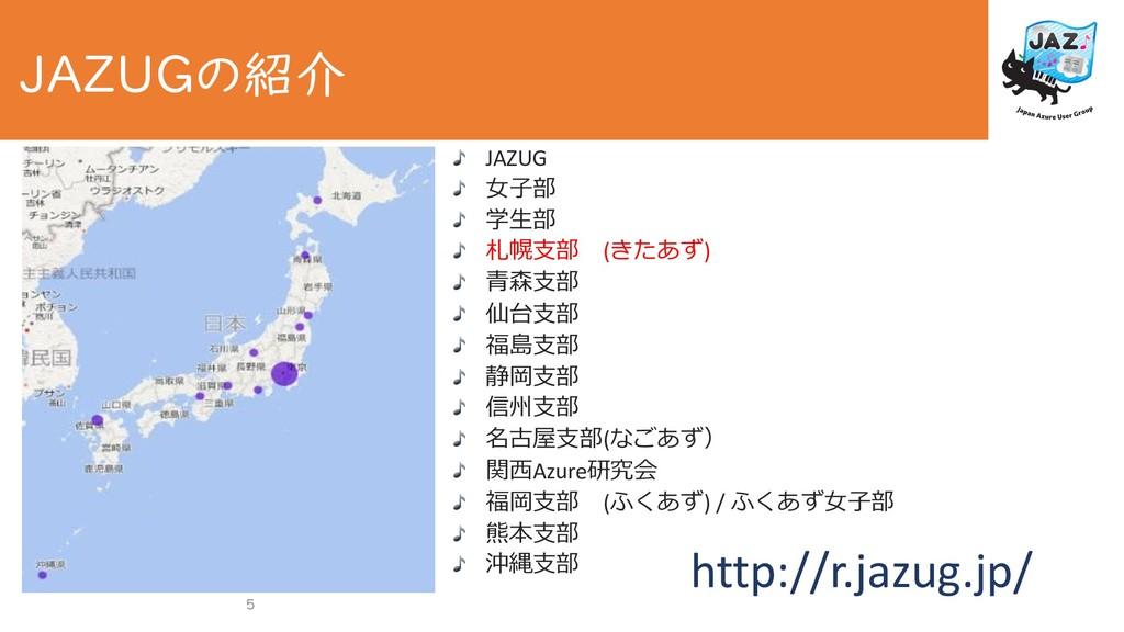 5 JAZUGの紹介 JAZUG ⼥⼦部 学⽣部 札幌⽀部 (きたあず) ⻘森⽀部 仙台⽀部 ...