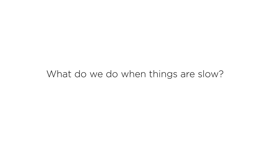 What do we do when things are slow?